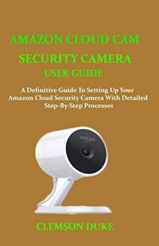 AMAZON CLOUD CAM SECURITY CAMERA USER GUIDE: A DEFINITIVE GUIDE TO SETTING UP YOUR AMAZON CLOUD...