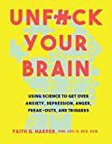 Unfuck Your Brain: Using Science to Get over Anxiety, Depression, Anger, Freak-Outs, and Triggers...