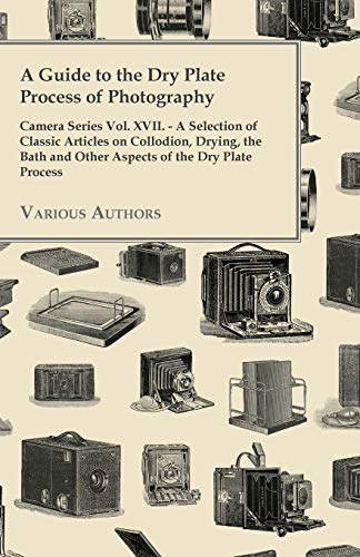 A Guide to the Dry Plate Process of Photography - Camera Series Vol. XVII. - A Selection of Classic...