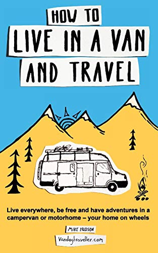 How to live in a van and travel: Live everywhere, be free and have adventures on a campervan or...